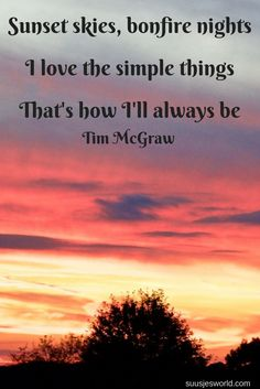 Sunset skies, bonfire nights, I love the simple things. That's how I'll always be. Tim McGraw  Quotes, Lyrics