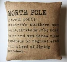 north pole burlap pillow:  NORTH POLE  (nawrth pohl)  (n) earth's northern most point, latitude 90 degrees N; home to Mr and Mrs Santa Claus, hundreds of magical elves and a herd of flying reindeer.