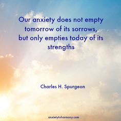 """Our #anxiety does not empty tomorrow of its sorrows, but only empties today of its strengths."" ~ Charles H. Spurgeon"