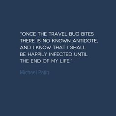 In this Travel Quote of the Week, Michael Palin admits to being happily infected by the travel bug, with no end in sight. http://solotravelerblog.com/travel-quote-the-travel-bug/