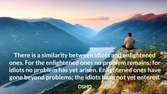 There is a similarity between idiots and enlightened ones. For the enlightened ones no problem remains; for idiots no problem has yet arisen. Enlightened ones have gone beyond problems; the idiots have not yet entered. OSHO #similarity #idiots #enlightened #problems #remains #arisen #not #beyond #osho
