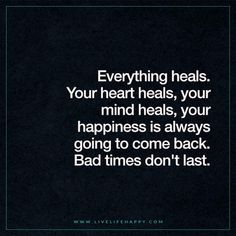 Everything heals. Your heart heals, your mind heals, your happiness is always going to come back. Bad times don't last.