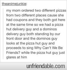 Tumblr - Why can't we be friends? this may just be the greatest thing i have ever read.