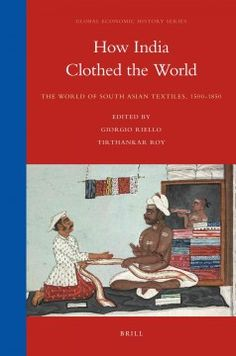 How India Clothed the World: The World of South Asian Textiles, 1500-1850 - South Asia has been central to the making of these global exchanges over time. This volume presents innovative research that explores the dynamic ways in which diverse textile production and trade regions generated the 'first globalization'