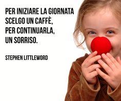 Per iniziare la giornata scelgo un caffè, per continuarla, un sorriso. (Stephen Littleword)