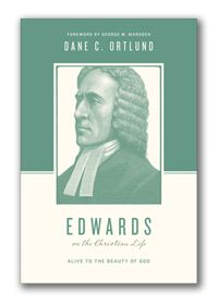Dane Ortlund, Edwards on the Christian Life: Alive to the Beauty of God (Crossway)