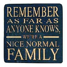 REMEMBER AS FAR AS ANYONE KNOWS WE'RE A NICE NORMAL FAMILY