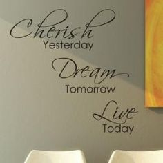 @Overstock - Artists state: New Jersey   Colors: Black  Materials: Wall vinyl  http://www.overstock.com/Main-Street-Revolution/Vinyl-Cherish-Yesterday-Dream-Tomorrow-Live-Today-Wall-Decal/6337890/product.html?CID=214117 $26.99