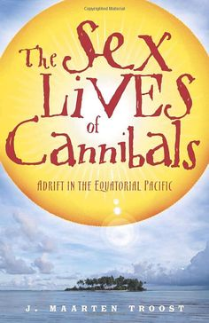 The Sex Lives of Cannibals: Adrift in the Equatorial Pacific J. Maarten Troost: Books
