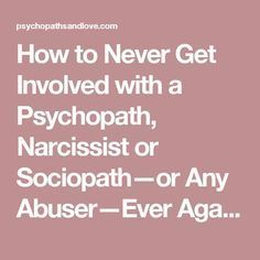 How to Never Get Involved with a Psychopath, Narcissist or Sociopath—or Any Abuser—Ever Again | Psychopaths and Love