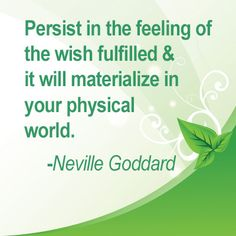 Persist in the feeling of the wish fulfilled & it will materialize in your physical world. -Neville Goddard