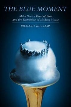 Richard Williams - The Blue Moment: Kind of Blue and the Remaking of Modern Music $35