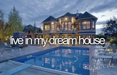 bucket list:  biggest live in my dream house