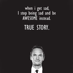 When I get sad, I stop being sad and be awesome instead. True story. — Barney Stinson (How I Met Your Mother)
