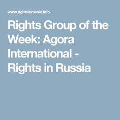 Rights Group of the Week: Agora International - Rights in Russia