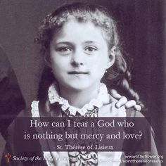 St. Therese of Lisieux. I don't know how you view your god, but my God is nothing but love, understanding, and acceptance of all.