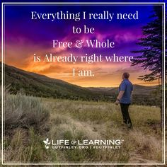 """""""Everything I really need to be free and whole is already right where I am."""" Guy Finley"""