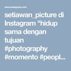 "setiawan_picture di Instagram ""hidup sama dengan tujuan #photography #momento #people #humaninterest #photos #photostyle #potraits"""