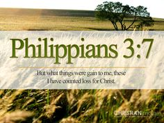 Philippians 3:7  But what things were gain to me, these I have counted loss for Christ.