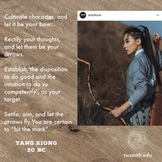 """Cultivate character, and let it be your bow. Rectify your thoughts, and let them be your arrows. Establish 'the disposition to do good and the intuition to do so competently', as your target.  Settle, aim, and let the arrows fly. You are certain to """"hit the mark"""" -Yang Xiong 30BC"""