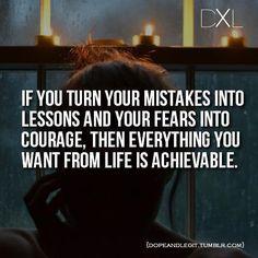 Si llegas a cambiar tus errores en lecciones y tus miedos en coraje, cualquier cosa que quieras en tu vida será alcanzable. Saliendo del Maya