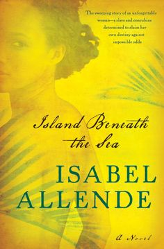Island Beneath the Sea by Isabel Allende. [Haiti. Before, during, after the Revolution.] I love me some Allende!