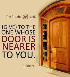 """Narrated Aisha:  I said, """"O Allah's Messenger ()! I have two neighbors; which of them should I give a gift to?"""" The Prophet () said, """"(Give) to the one whose door is nearer to you.""""  Reference : Sahih al-Bukhari 2595 In-book reference : Book 51, Hadith 29"""