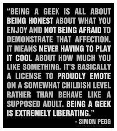 """Being a geek is all about being honest about what you enjoy and not being afraid to demonstrate that affection."" - Simon Pegg"