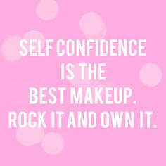 """Self confidence is the best makeup. Rock it and own it."""