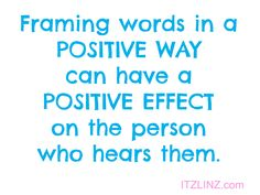 Framing words in a POSITIVE WAY can have a POSITIVE EFFECT on the person who hears them.
