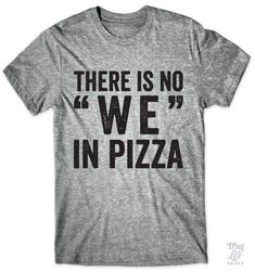 "There is no ""We"" in pizza!"