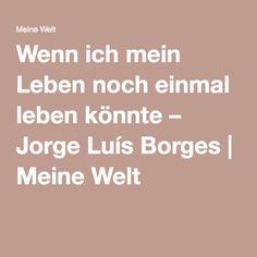 Wenn ich mein Leben noch einmal leben könnte – Jorge Luís Borges | Meine Welt