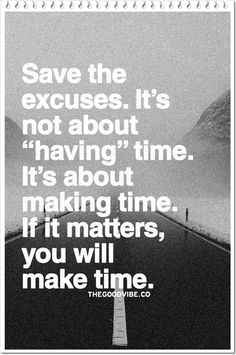 Save the excuses. It's about making time. If it matters, you will make time. You either make time for those you care about. Something to think about. Quotable Quotes, Motivational Quotes, Funny Quotes, Inspirational Quotes, Wisdom Quotes, Bad Dad Quotes, Deadbeat Dad Quotes, Words Quotes, Wise Words