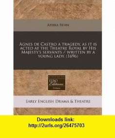 Agnes de Castro a tragedy, as it is acted at the Theatre Royal by His Majestys servants / written by a young lady. (1696) (9781240784691) Aphra Behn , ISBN-10: 1240784694  , ISBN-13: 978-1240784691 ,  , tutorials , pdf , ebook , torrent , downloads , rapidshare , filesonic , hotfile , megaupload , fileserve