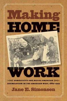 Making Home Work: Domesticity And Native American Assimilation in the American West, 1860-1919 (Gender and American Culture): Making Home Work