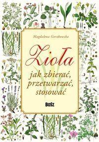Zioła Jak zbierać przetwarzać stosować Gorzkowska Magdalena Bosz.Księgarnia internetowa Czytam.pl