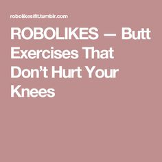 ROBOLIKES — Butt Exercises That Don't Hurt Your Knees
