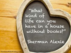 """""""What kind of life can you have in a house without books?"""" Sherman Alexie"""