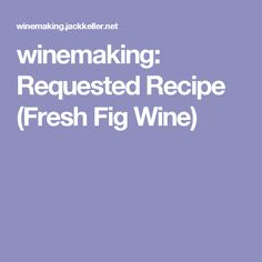 winemaking:  Requested Recipe (Fresh Fig Wine)