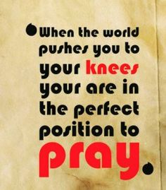 When the world pushes you to your KNEES, you are in the perfectposition to pray.