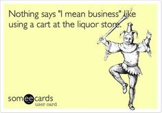"Nothing says ""I mean business"" like using a cart at the liquor store. #someecards"