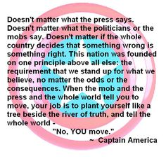 GREAT quote by Cap. Stan up for the truth no matter who stands against you!!---Captain America: The First Avenger
