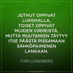 Jotkut oppivat lukemalla, toiset oppivat muiden virheistä, mutta muutamien täytyy itse päästä pissaamaan sähköpaimenen lankaan. — Tom Lundberg