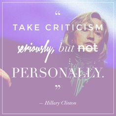 Take criticism seriously, but not personally. If there is truth or merit in the criticism, try to learn from it. Otherwise, let it roll right off you. — Hillary Clinton  Read more: http://stylecaster.com/strong-women-quotes/#ixzz3CBowjTtH