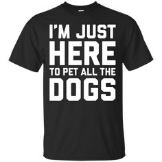 Don't mind me, I'm just here to pet all the dogs... - T-shirts, Hoodies & Sweatshirts available - Funny Dogs Shirts