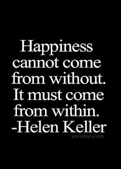 I absolutely agree! No one or thing can make anyone happy, happiness comes from the inside out. If one's expectations are that someone or thing is to make them happy, then they will never achieve happiness.