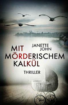 """Mit mörderischem Kalkül - Janette John - Thriller - """"Wenn du glaubst, du könntest deine Vergangenheit einfach so hinter dir lassen, dann hast du dich geirrt! Sie ist wie ein Geschwür, entweder sie frisst dich auf oder du lernst mit ihr zu leben."""""""