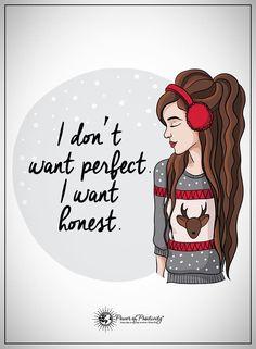 Yep...I don't want perfect...I want honest. ...L.Loe