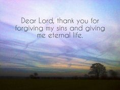 Dear Lord,  thank you for forgiving my sins  and giving me eternal life. Visit and like my page: https://www.facebook.com/heavenboundblog4u?fref=ts