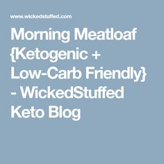 Morning Meatloaf {Ketogenic + Low-Carb Friendly} - WickedStuffed Keto Blog
